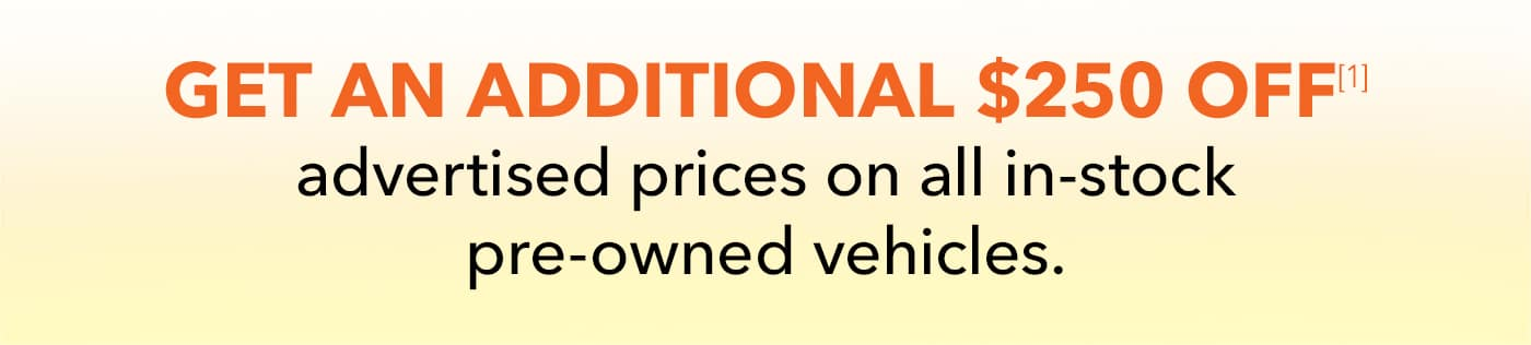 Get an additional $250 OFF[1] advertised prices on all in-stock pre-owned vehicles.