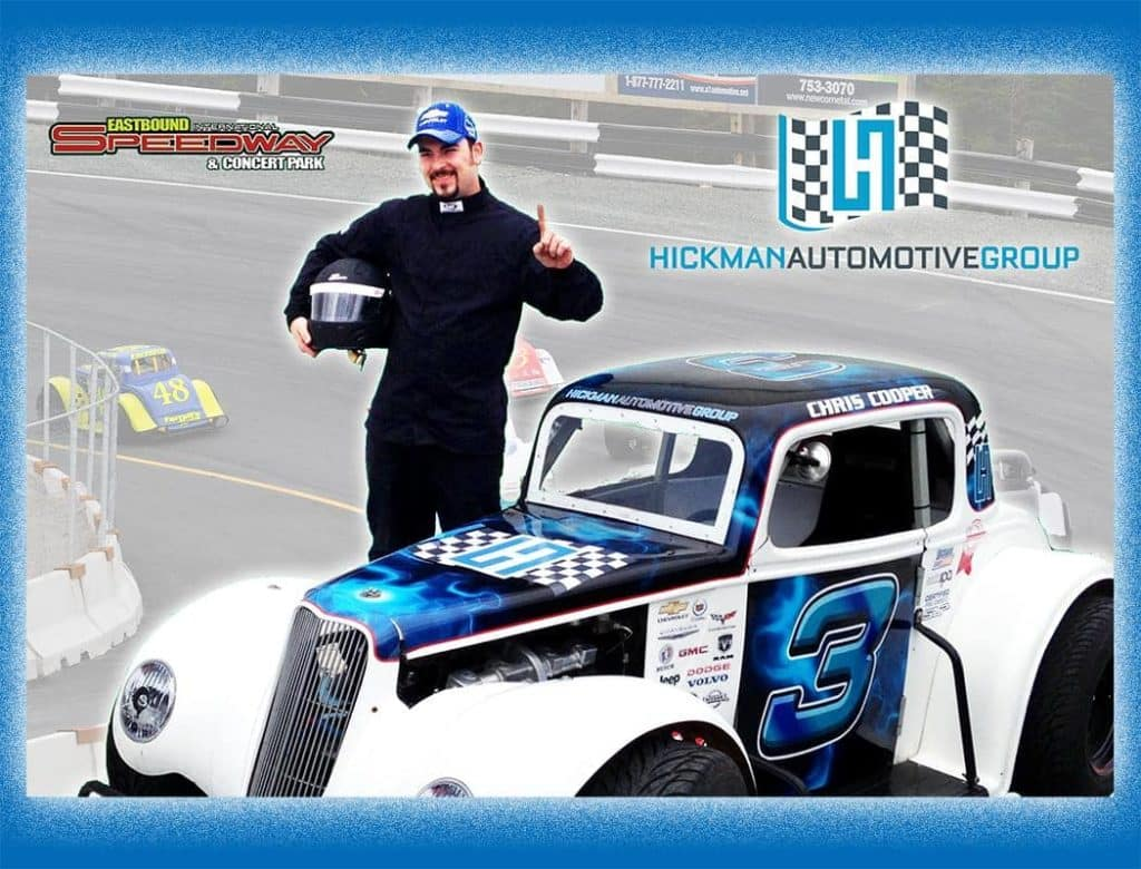 """HICKMAN'S OWN """"LEGEND RACE CAR"""" DRIVER: CHRIS COOPER - Chris is currently working at our Hickman Chevrolet Cadillac Dealership in St. John's as a Technician with 15 years' experience in the automotive technical trade. Specializing in engine re-build, he is also one of the Technicians who install SLP Performance Parts & Accessories for which Hickman's is a Dealer.   Living in Old Shop Trinity Bay and married for 5 Years to Janine, with an 18 month old Daughter (Ava), Chris loves the technical trade and also loves racing. This is Chris's first stint at track racing and he is doing very well in representing the Hickman Automotive Group at the Eastbound International Speedway in Avondale, NL.  If you get a chance, take a dart out to one of the races and catch Chris doing his thing! Congratulations, Chris - the whole team is rooting for you!!"""