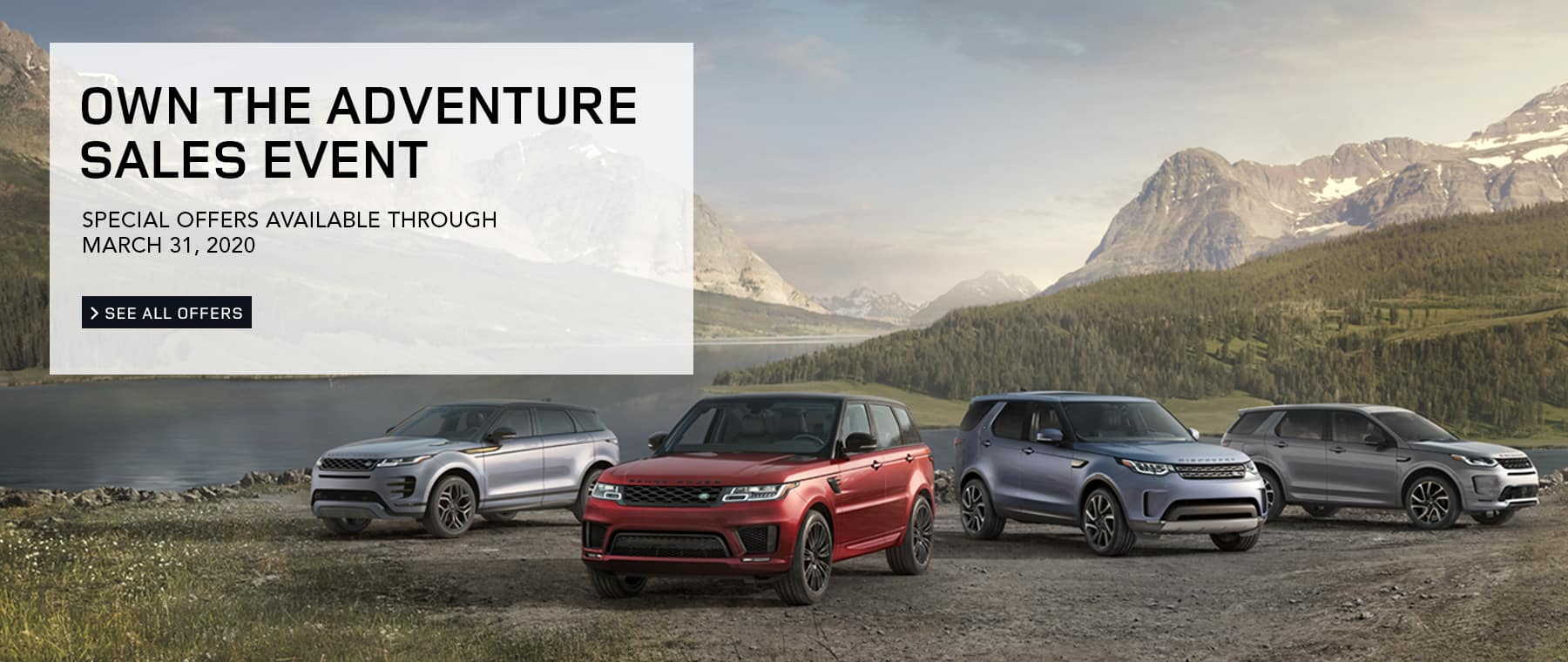 OWN THE ADVENTURE SALES EVENT. SPECIAL OFFERS AVAILABLE THROUGH MARCH 31, 2020. SEE ALL OFFERS.  IMAGE FEATURING LAND ROVER FLEET IMAGES PARKED NEAR LAKE IN VALLEY OF MOUNTAINS.