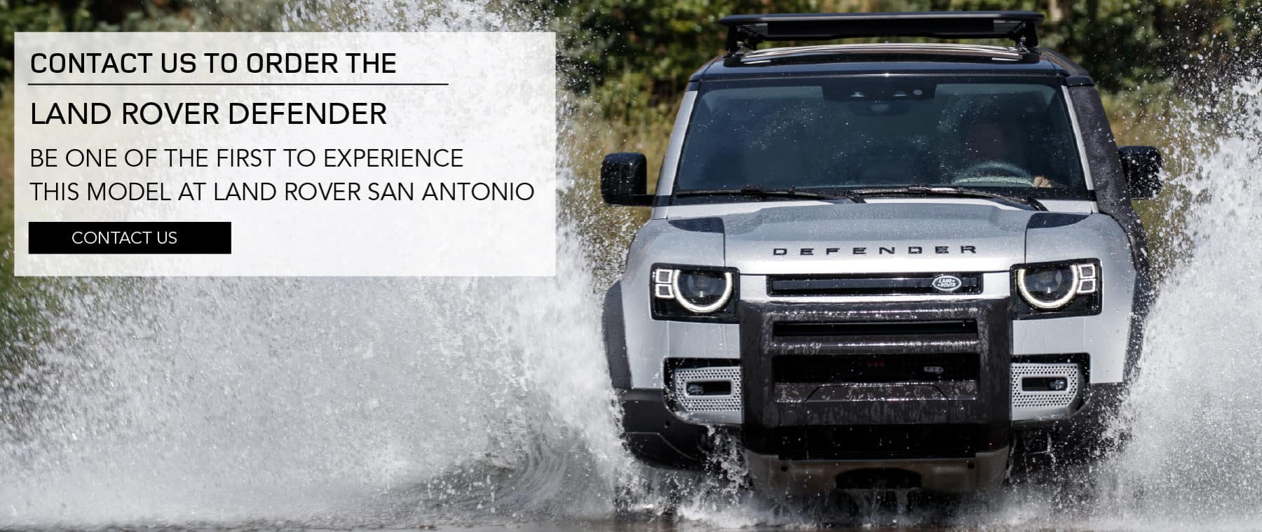 CONTACT US TO ORDER THE LAND ROVER DEFENDER. BE ONE OF THE FIRST TO EXPERIENCE THIS MODEL AT LAND ROVER SAN ANTONIO. CONTACT US. SILVER LAND ROVER DEFENDER DRIVING INTO WATER.