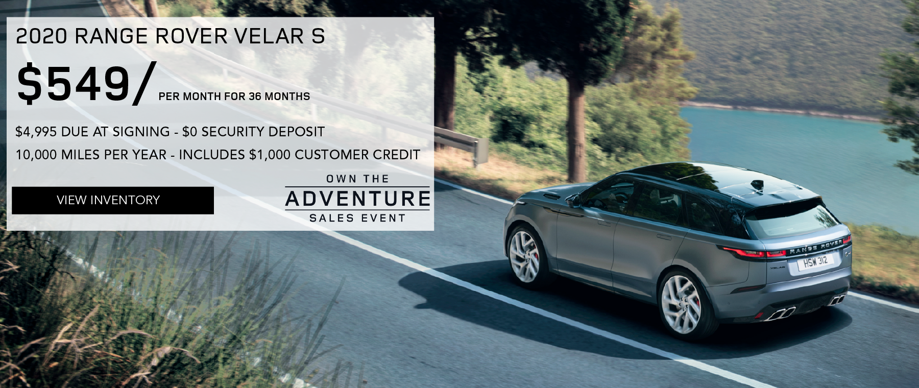 2020 RANGE ROVER VELAR S. $549 PER MONTH. 36 MONTH LEASE TERM. $4,495 CASH DUE AT SIGNING. INCLUDES $1,000 CUSTOMER CREDIT. $0 SECURITY DEPOSIT. 10,000 MILES PER YEAR. OFFER ENDS 3/2/2020. OWN THE ADVENTURE SALES EVENT. BLUE RANGE ROVER VELAR DRIVING DOWN ROAD NEAR LAKE.