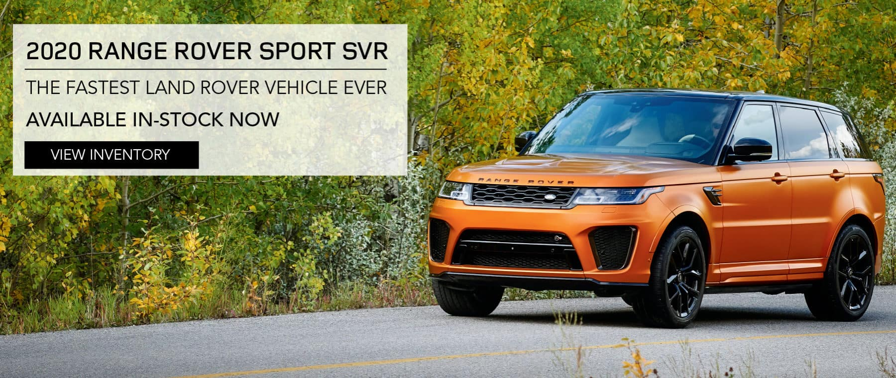 2020 RANGE ROVER SPORT SVR. THE FASTEST LAND ROVER VEHICLE EVER AVAILABLE IN-STOCK NOW. VIEW INVENTORY. ORANGE RANGE ROVER SPORT DRIVING DOWN ROAD IN COUNTRYSIDE.