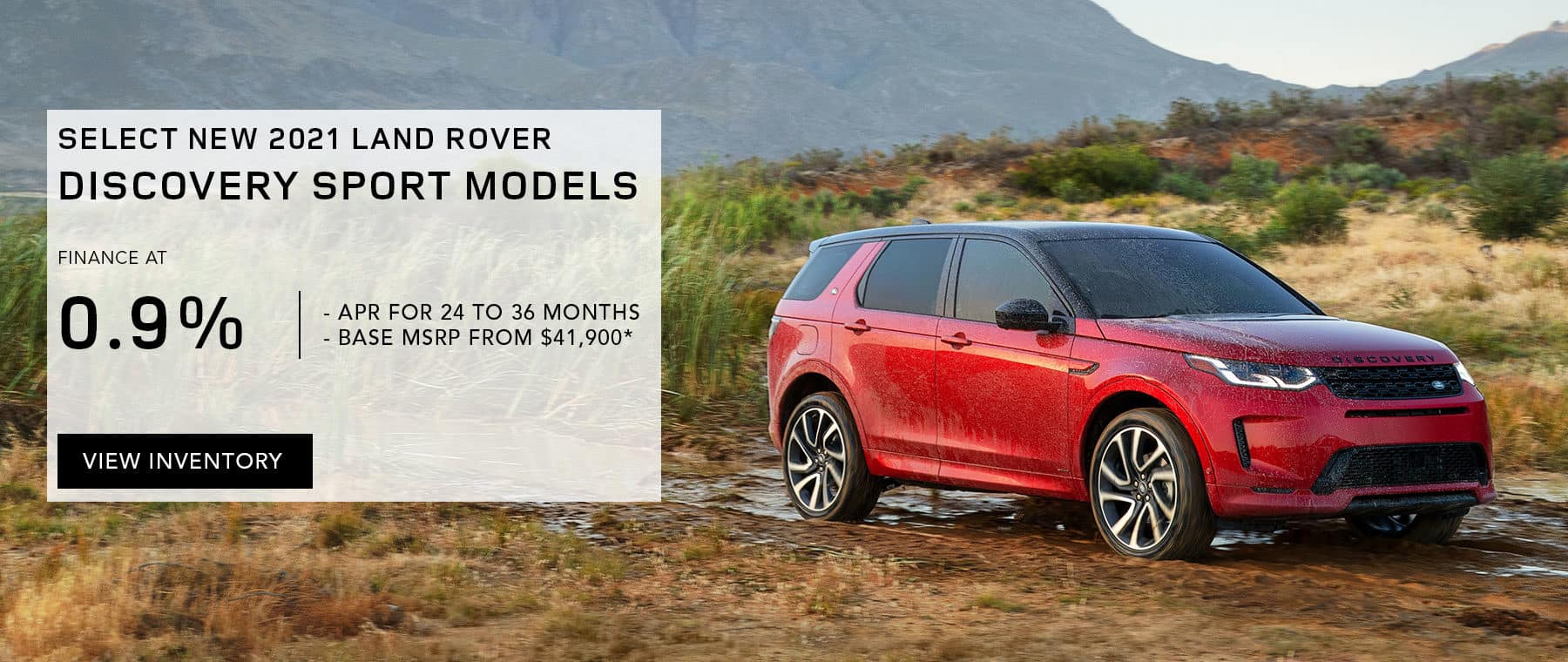 SELECT NEW 2021 LAND ROVER DISCOVERY SPORT MODELS. FINANCE AT 0.9% APR FOR 24 TO 36 MONTHS. EXCLUDES TAXES, TITLE, LICENSE AND FEES. OFFER ENDS 11/1/2021. Discovery Sport parked on a dirt road.