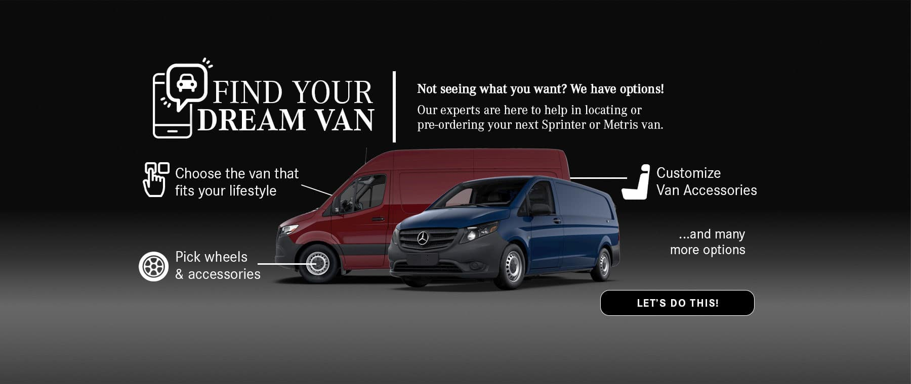 Find Your Dream Van. Our experts are here to help in locating or pre-ordering your next sprinter or metris van