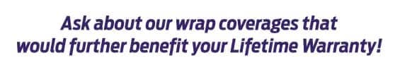 Ask about our lifetime warranty benefits