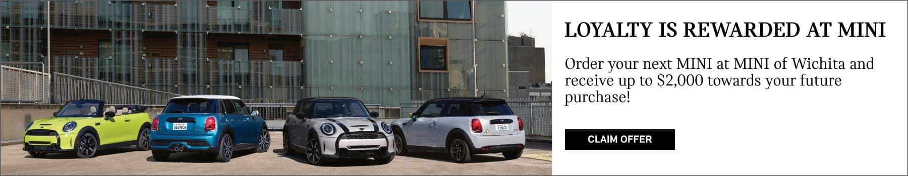 Loyalty is rewarded at MINI. Order your next MINI at MINI of Wichita and receive up to $2,000 towards your future purchase. Click to claim offer. Image shows a family of 2022 MINI's parked outside in front of an industrial style building.