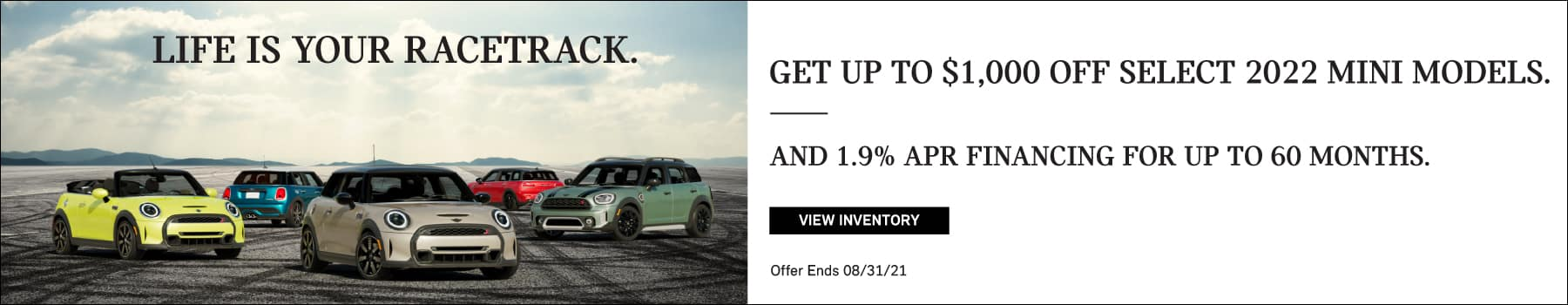 Get up to $1,000 off select 2022 MINI models, and 1.9% APR Financing for up to 60 months. Valid through 08/31/21. Click to view inventory. See dealer for full details. Image shows a family of 2022 MINI vehicles parked on a racetrack with tire marks. The world is your racetrack.