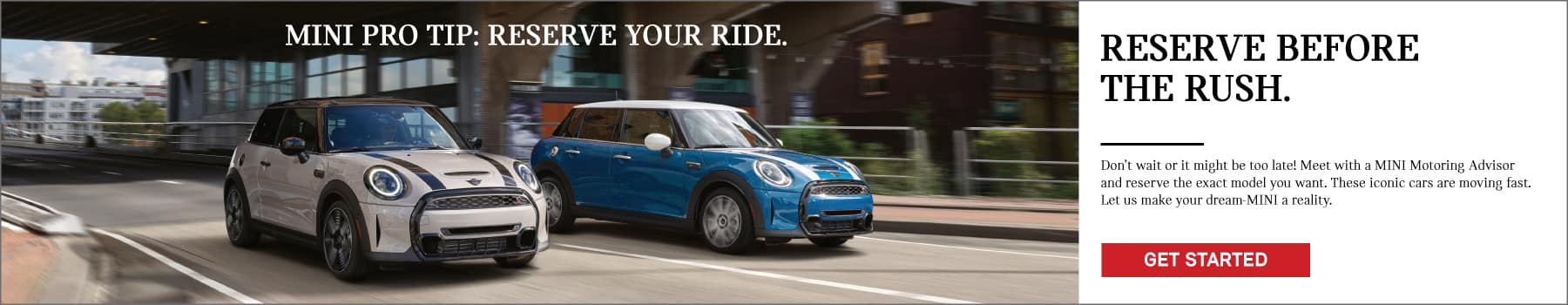 MINI pro tip: reserve your ride. Reserve before the rush. Dont wait or it might be too late! Meet with a MINI motoring advisor and reserve the exact model you want. These iconic cars are moving fast. Let us make your dream-MINI a reality. Click to get started. Image shows two 2022 MINI vehicles driving down the street.