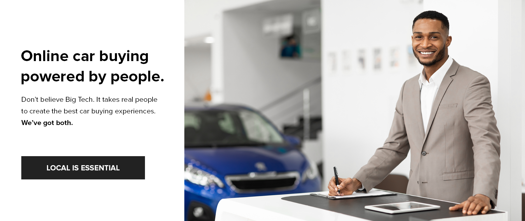 Online car buying powered by people. Don't believe Big Tech. It takes real people to create the best car buying experiences. We've got both.
