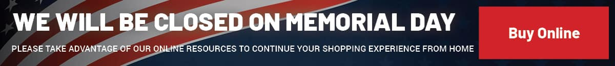 We will be closed on Memorial Day. Please use our Online Shopping tools.