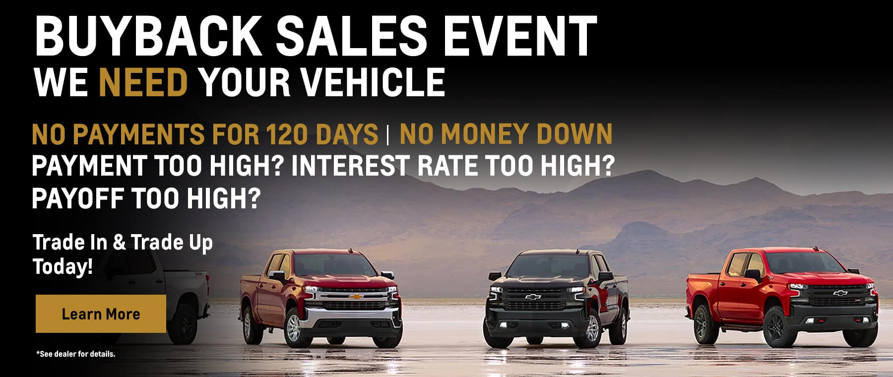 Over the past 30 days, we have sold many pre-owned vehicles. We need to restock our used vehicle inventory. No Payments for 120 days No MONEY DOWN PAYMENT TOO HIGH? INTEREST RATE TOO HIGH? PAYOFF TOO HIGH? STUCK in a Lease? - Ask us about our early Termination program designed to help with excessive mileage, and wear and tear penalties! We are here to HELP! NEW INCENTIVES PLUS OUR HIGHEST TRADE-IN OFFER EVER MAKE IT POSSIBLE TO... TRADE-IN TRADE-UP Possibly GET LOWER PAYMENTS Disclaimer:(See dealer for details. Offers can not be combined. Sale ends 6/30/2021)