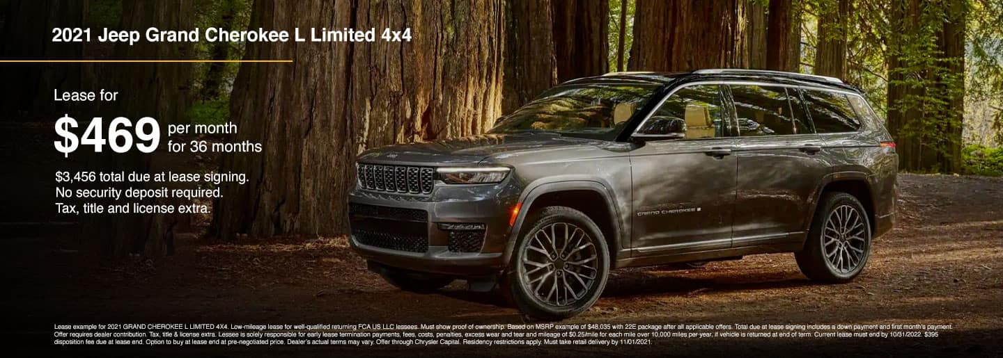 Lease from $469 per month for 36 months $3,456 total due at lease signing. No security deposit required. Tax, title and license extra. Lease example for 2021 GRAND CHEROKEE L LIMITED 4X4.